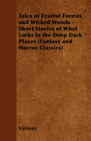 Tales Of Fearful Forests And Wicked Woods Short Stories Of What Lurks In The Deep Dark Places Fantasy And Horror Classics