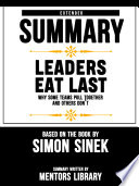 Extended Summary Of Leaders Eat Last Why Some Teams Pull Together And Others Don T Based On The Book By Simon Sinek PDF