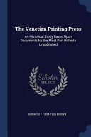 The Venetian Printing Press: An Historical Study Based Upon Documents for the Most Part Hitherto Unpublished