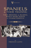 Spaniels And Their Training - Their Breeding And Rearing, Bench Show Points And Characteristics (A Vintage Dog Books Breed Classic)