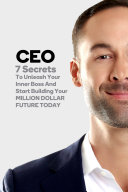 CEO  7 Secrets To Unleash Your Inner Boss And Start Building Your Million Dollar Future Today