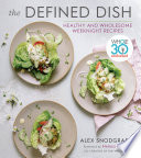 """The Defined Dish: Whole30 Endorsed, Healthy and Wholesome Weeknight Recipes"" by Alex Snodgrass, Melissa Hartwig Urban"