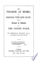 The Pilgrim at Home  Or Mornings with King David  Being a Manual of Devotion on the Hundred and Nineteenth Psalm