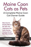 Maine Coon Cats as Pets: Maine Coon Cat Breeding, Where to Buy, Types, Care, Temperament, Cost, Health, Showing, Grooming, Diet and Much More I