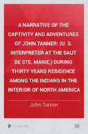 A Narrative of the Captivity and Adventures of John Tanner