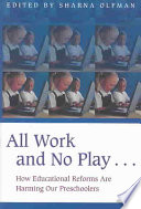 All Work and No Play--  : How Educational Reforms are Harming Our Preschoolers