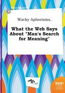 Wacky Aphorisms  What the Web Says about Man s Search for Meaning