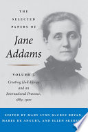 """""""The Selected Papers of Jane Addams: Vol. 3: Creating Hull-House and an International Presence, 1889-1900"""" by Jane Addams, Mary Lynn Bryan, Maree de Angury"""