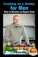 Cooking as a Hobby for Men - How to Become an Expert Cook