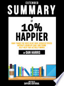 Extended Summary Of 10  Happier  How I Tamed The Voice In My Head  Reduced Stress Without Losing My Edge  And Found Self Help That Actually Works   By Dan Harris Book