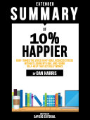 Extended Summary Of 10% Happier: How I Tamed The Voice In My Head, Reduced Stress Without Losing My Edge, And Found Self-Help That Actually Works - By Dan Harris
