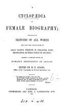 "A Cyclopædia of Female Biography ... [A revised abridgement, with additions, of ""Woman's Record"".] Edited by H. G. Adams"