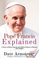Pope Francis Explained  Survey of Myths  Legends  and Catholic Defenses in Harmony with Tradition