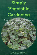 Simply Vegetable Gardening-Simple Organic Gardening Tips for the Beginning Gardener
