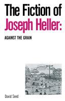 The Fiction of Joseph Heller: Against the Grain