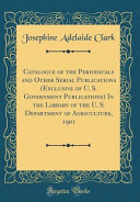 Catalogue Of The Periodicals And Other Serial Publications Exclusive Of U S Government Publications In The Library Of The U S Department Of Agriculture 1901 Classic Reprint