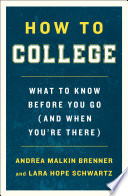 """How to College: What to Know Before You Go (and When You're There)"" by Andrea Malkin Brenner, Lara Hope Schwartz"