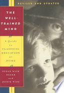 """""""The Well-trained Mind: A Guide to Classical Education at Home"""" by Susan Wise Bauer, Jessie Wise"""