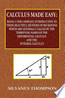 Calculus Made Easy   Being a Very Simplest Introduction to Those Beautiful Methods of Reckoning Which Are Generally Called by the TERRIFYING NAMES of the Differential Calculus and the Integral Calculus