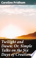 Twilight and Dawn  Or  Simple Talks on the Six Days of Creation