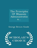 The Principles of Museum Administration... - Scholar's Choice Edition