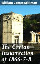 The Cretan Insurrection of 1866-7-8 [Pdf/ePub] eBook