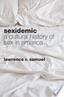 Sexidemic : a cultural history of sex in America