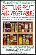 A Beginner   s Guide to Bottling Fruit and Vegetables   With tips on How to Prepare and Preserve Food for Long Term Use