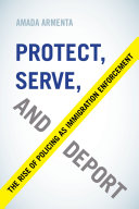 Protect, Serve, and Deport: The Rise of Policing as Immigration ...