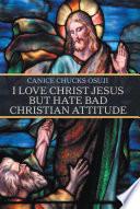 I Love Christ Jesus but Hate Bad Christian Attitude