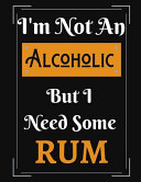 I m Not an Alcoholic But I Need Some Rum