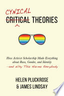 """""""Cynical Theories: How Activist Scholarship Made Everything about Race, Gender, and Identity—and Why This Harms Everybody"""" by Helen Pluckrose, James A. Lindsay"""