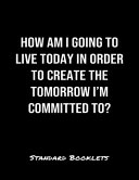 How Am I Going To Live Today In Order To Create The Tomorrow I M Committed To