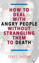 How to Deal With Angry People Without Strangling Them to Death