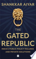 The Gated Republic  India s Public Policy Failures and Private Solutions