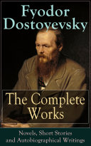 The Complete Works of Fyodor Dostoyevsky: Novels, Short Stories and Autobiographical Writings [Pdf/ePub] eBook