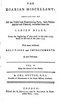 The diarian miscellany  consisting of all the useful and entertaining parts  extr  from the Ladies  diary  from 1704 to 1773  With additional solutions and improvements  By C  Hutton