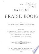 The Baptist Praise Book  for congregational singing  Prepared by Richard Fuller  E  M  Levy  S  D  Phelps      and others   J  P  Holbrook  special musical editor  etc
