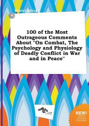 100 of the Most Outrageous Comments about on Combat  the Psychology and Physiology of Deadly Conflict in War and in Peace