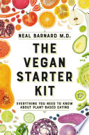 """The Vegan Starter Kit: Everything You Need to Know About Plant-Based Eating"" by Neal D Barnard"