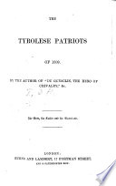 The Tyrolese Patriots of 1809  By the Author of IDu Gueschin  the Hero of Chivalry  etc