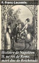 Pdf Histoire de Napoléon II, né roi de Rome, mort duc de Reichstadt Telecharger