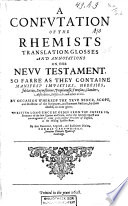 A Confvtation of the Rhemists Translation  Glosses and Annotations on the Nevv Testament so Farre as They Containe Manifest Impieties  Heresies     Book