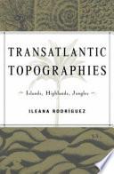 Transatlantic Topographies  : Islands, Highlands, Jungles