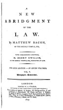 A New Abridgment of the Law. By Matthew Bacon assisted in the fourth and fifth volumes by Joseph Sayer and Owen Ruffhead ... The fourth edition, corrected, etc