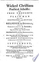 Wicked Christians practical Atheists  or  Free thoughts of a plain man on the doctrines and duties of religion  etc