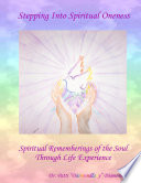 Stepping Into Spiritual Oneness Spiritual Rememberings Of The Soul Through Life Experience