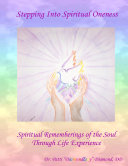 Stepping Into Spiritual Oneness ~ Spiritual Rememberings of the Soul Through Life Experience