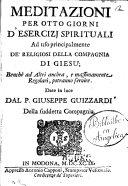 Meditazioni per otto giorni d'esercizj spirituali ad uso principalmente de' religiosi della Compagnia di Giesu; ... Date in luce dal P. Giuseppe Guizzardi della suddetta compagnia
