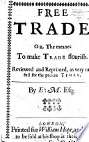 Free Trade  or  the meanes to make trade flourish      Reviewed and reprinted      By E  M isselden   Book